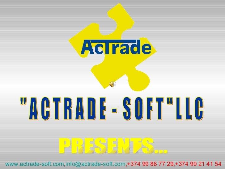 """"""" A C T R A D E  -  S O F T """" L L C PRESENTS... www.actrade-soft.com , [email_address] ,+374 99 86 77 29,+374 99..."""