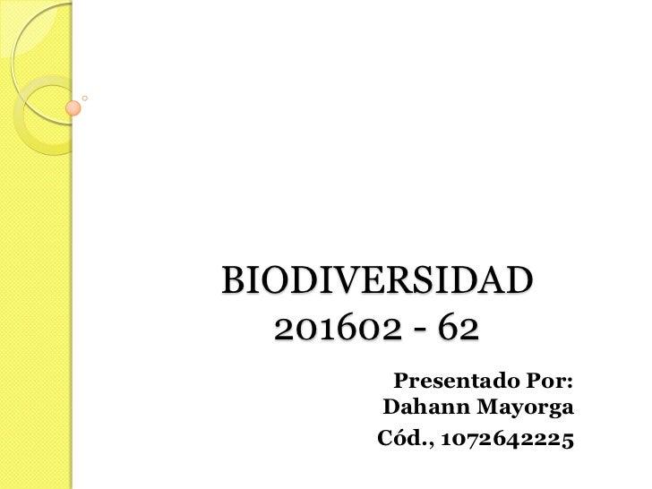 BIODIVERSIDAD  201602 - 62       Presentado Por:      Dahann Mayorga      Cód., 1072642225