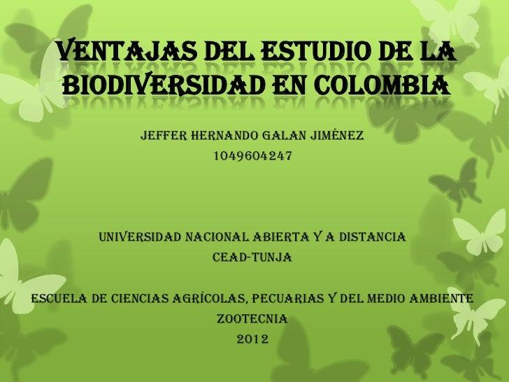 VENTAJAS DEL ESTUDIO DE LA   BIODIVERSIDAD EN COLOMBIA               JEFFER HERNANDO GALAN JIMÉNEZ                        ...