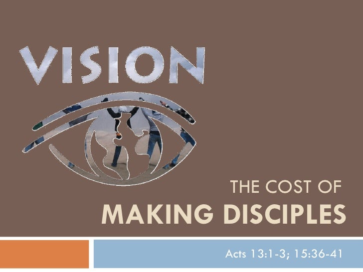 THE COST OF  MAKING DISCIPLES Acts 13:1-3; 15:36-41