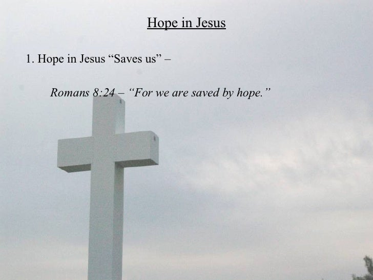 """Hope in Jesus <ul><li>1. Hope in Jesus """"Saves us"""" –  </li></ul><ul><li>Romans 8:24 – """"For we are saved by hope.""""  </li></ul>"""