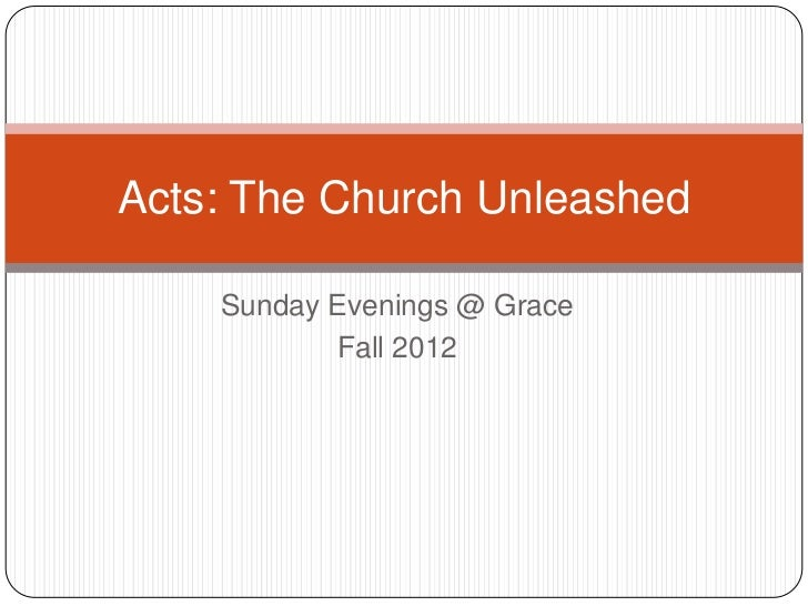 Acts: The Church Unleashed    Sunday Evenings @ Grace           Fall 2012