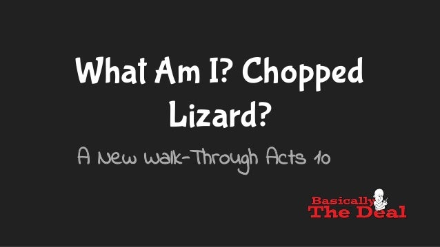 What Am I? Chopped Lizard? A New Walk-Through Acts 10