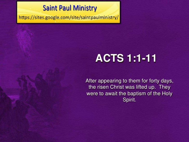 ACTS 1:1-11After appearing to them for forty days, the risen Christ was lifted up. Theywere to await the baptism of the Ho...
