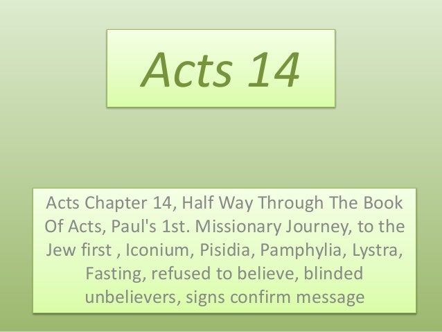 Acts 14 Acts Chapter 14, Half Way Through The Book Of Acts, Paul's 1st. Missionary Journey, to the Jew first , Iconium, Pi...