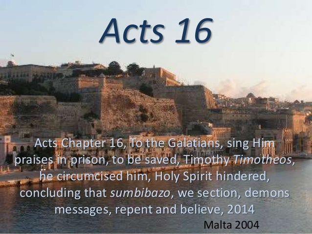 Acts 16 Acts Chapter 16, To the Galatians, sing Him praises in prison, to be saved, Timothy Timotheos, he circumcised him,...