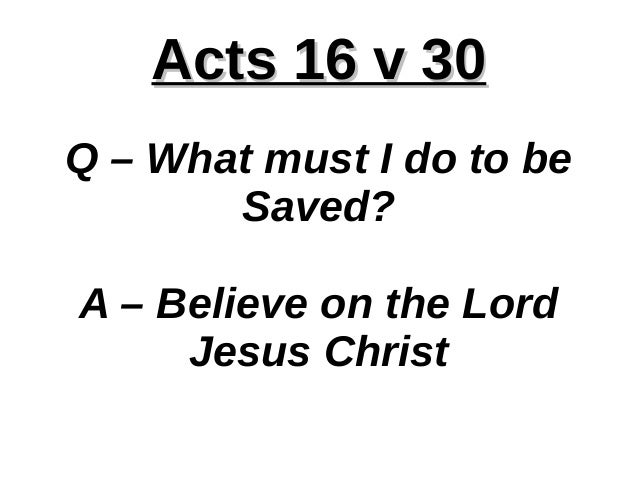 Acts 16 v 30Acts 16 v 30 Q – What must I do to be Saved? A – Believe on the Lord Jesus Christ