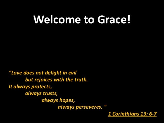 "Welcome to Grace!""Love does not delight in evil       but rejoices with the truth.It always protects,       always trusts,..."