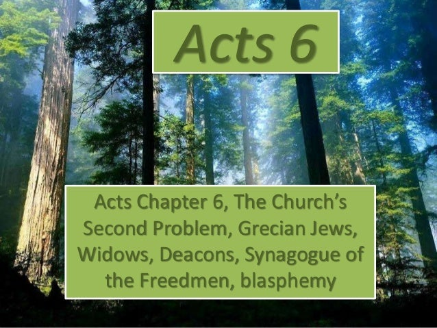 Acts 6 Acts Chapter 6, The Church's Second Problem, Grecian Jews, Widows, Deacons, Synagogue of the Freedmen, blasphemy