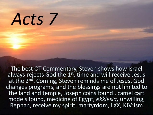 Acts 7 The best OT Commentary, Steven shows how Israel always rejects God the 1st. time and will receive Jesus at the 2nd....