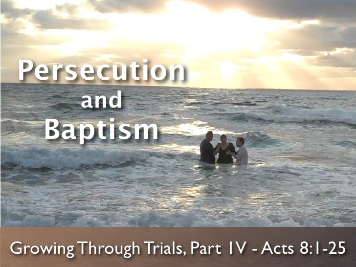 Persecution         and    BaptismGrowing Through Trials, Part 1V - Acts 8:1-25