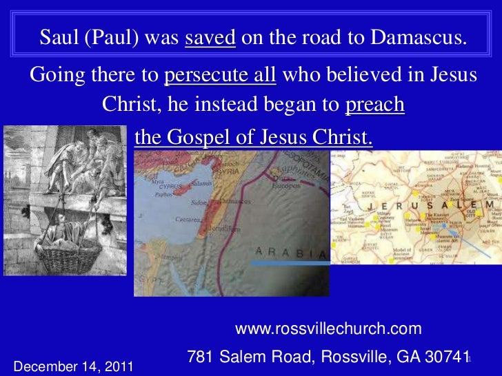 Saul (Paul) was saved on the road to Damascus.  Going there to persecute all who believed in Jesus         Christ, he inst...