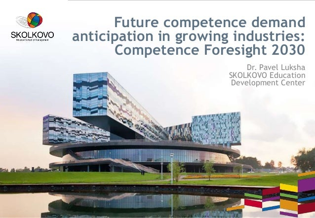 Future competence demand anticipation in growing industries: Competence Foresight 2030 Dr. Pavel Luksha SKOLKOVO Education...