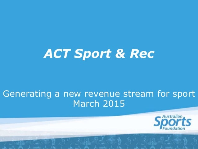 ACT Sport & Rec Generating a new revenue stream for sport March 2015