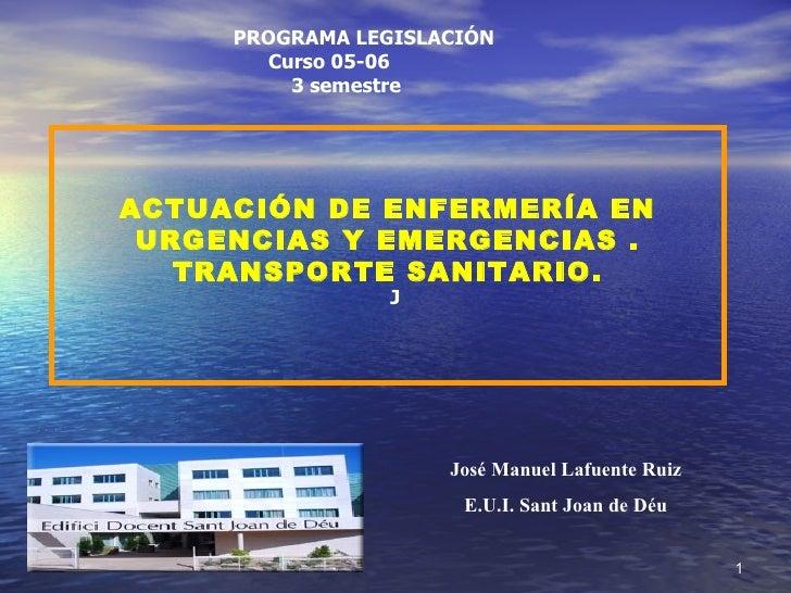 ACTUACIÓN DE ENFERMERÍA EN URGENCIAS Y EMERGENCIAS . TRANSPORTE SANITARIO. PROGRAMA LEGISLACIÓN Curso 05-06 3 semestre J J...
