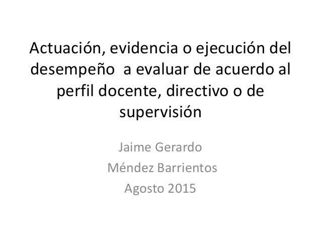 Actuación, evidencia o ejecución del desempeño a evaluar de acuerdo al perfil docente, directivo o de supervisión Jaime Ge...
