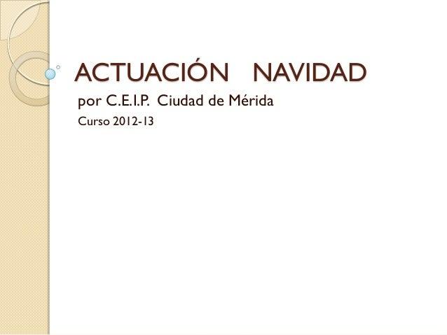 ACTUACIÓN NAVIDADpor C.E.I.P. Ciudad de MéridaCurso 2012-13