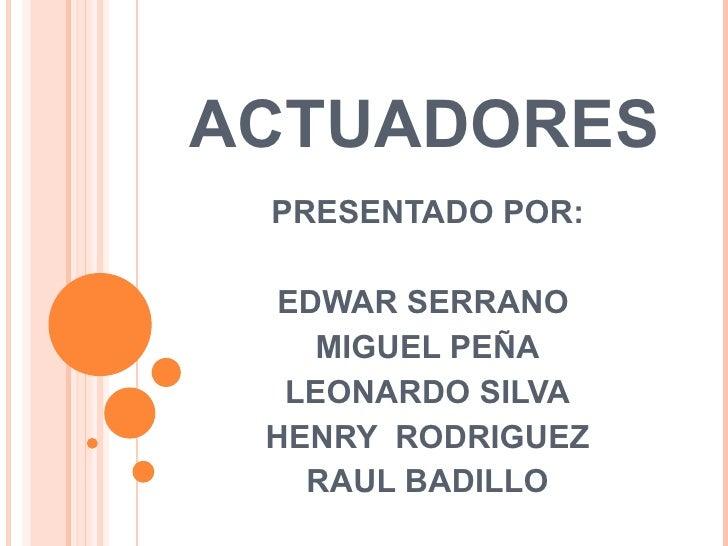 ACTUADORES PRESENTADO POR: EDWAR SERRANO  MIGUEL PEÑA LEONARDO SILVA HENRY  RODRIGUEZ RAUL BADILLO