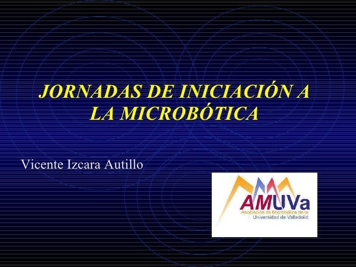 JORNADAS DE INICIACIÓN A LA MICROBÓTICA Vicente Izcara Autillo