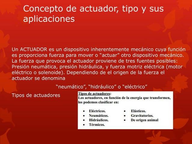 Concepto de actuador, tipo y sus  aplicaciones  Un ACTUADOR es un dispositivo inherentemente mecánico cuya función  es pro...
