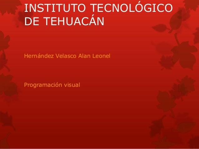 INSTITUTO TECNOLÓGICO  DE TEHUACÁN  Hernández Velasco Alan Leonel  Programación visual