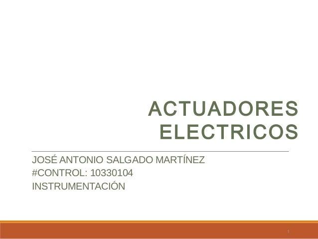 ACTUADORES ELECTRICOS JOSÉ ANTONIO SALGADO MARTÍNEZ #CONTROL: 10330104 INSTRUMENTACIÓN  1