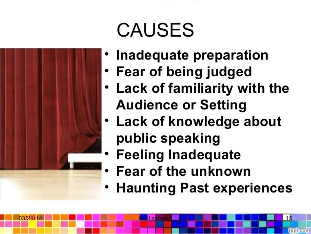 CAUSES • Inadequate preparation • Fear of being judged • Lack of familiarity with the Audience or Setting • Lack of knowle...