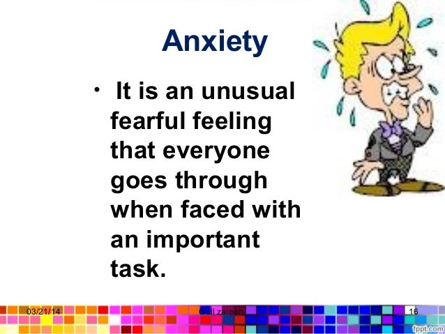 Anxiety • It is an unusual fearful feeling that everyone goes through when faced with an important task. 03/21/14 16Gull z...