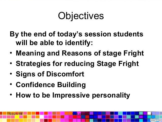 Objectives By the end of today's session students will be able to identify: • Meaning and Reasons of stage Fright • Strate...
