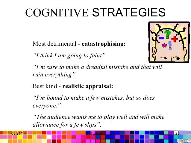 """COGNITIVE STRATEGIES Most detrimental - catastrophising: """"I think I am going to faint"""" """"I'm sure to make a dreadful mistak..."""