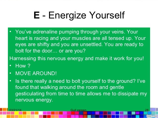 E - Energize Yourself • You've adrenaline pumping through your veins. Your heart is racing and your muscles are all tensed...