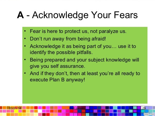 A - Acknowledge Your Fears • Fear is here to protect us, not paralyze us. • Don't run away from being afraid! • Acknowledg...