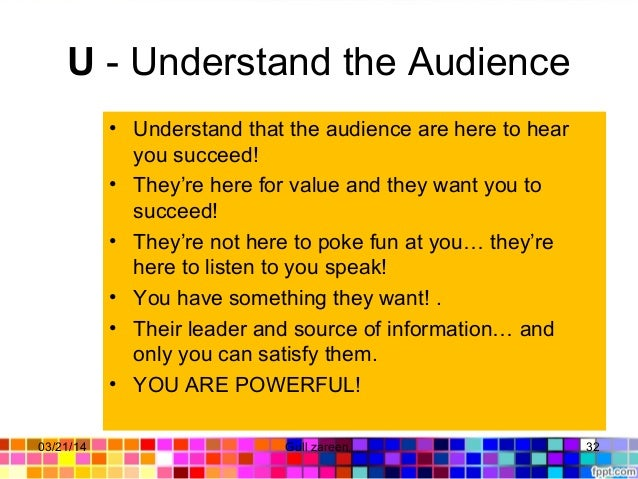 U- Understand the Audience • Understand that the audience are here to hear you succeed! • They're here for value and they...