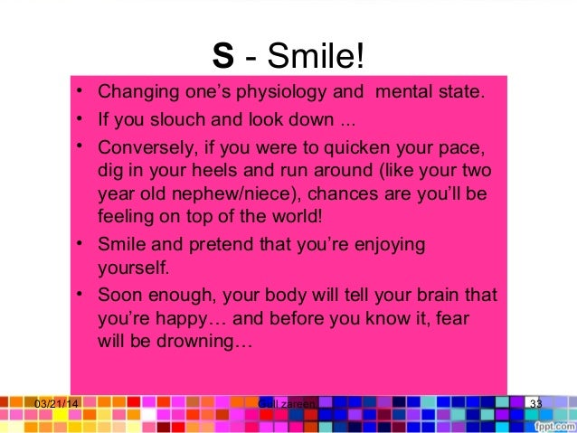 S- Smile! • Changing one's physiology and mental state. • If you slouch and look down ... • Conversely, if you were to qu...