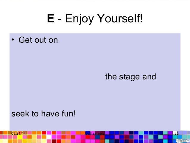 E- Enjoy Yourself! • Get out on the stage and seek to have fun! 03/21/14 35Gull zareen