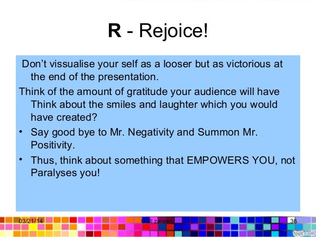 R- Rejoice! Don't vissualise your self as a looser but as victorious at the end of the presentation. Think of the amount ...