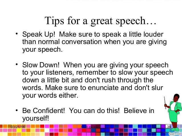 Tips for a great speech… • Speak Up! Make sure to speak a little louder than normal conversation when you are giving your ...