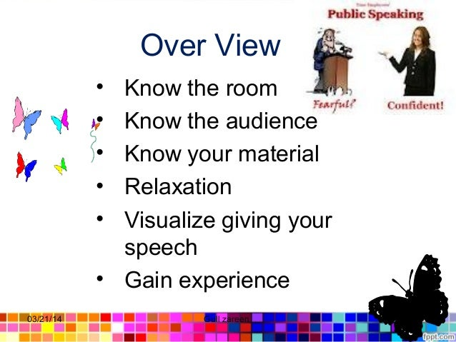 Over View • Know the room • Know the audience • Know your material • Relaxation • Visualize giving your speech • Gain expe...