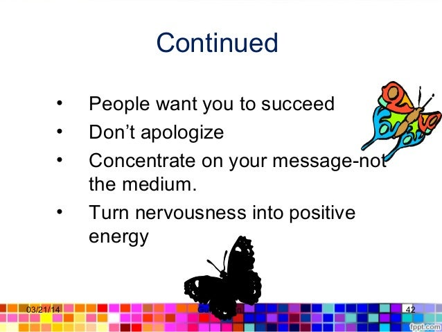 Continued • People want you to succeed • Don't apologize • Concentrate on your message-not the medium. • Turn nervousness ...