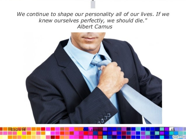 """"""" We continue to shape our personality all of our lives. If we knew ourselves perfectly, we should die."""" Albert Camus  ..."""