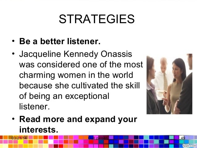 STRATEGIES • Be a better listener. • JacquelineKennedyOnassis wasconsideredoneofthemost charmingwomeninthewo...