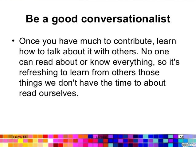 Be a good conversationalist • Onceyouhavemuchtocontribute,learn howtotalkaboutitwithothers.Noone canread...
