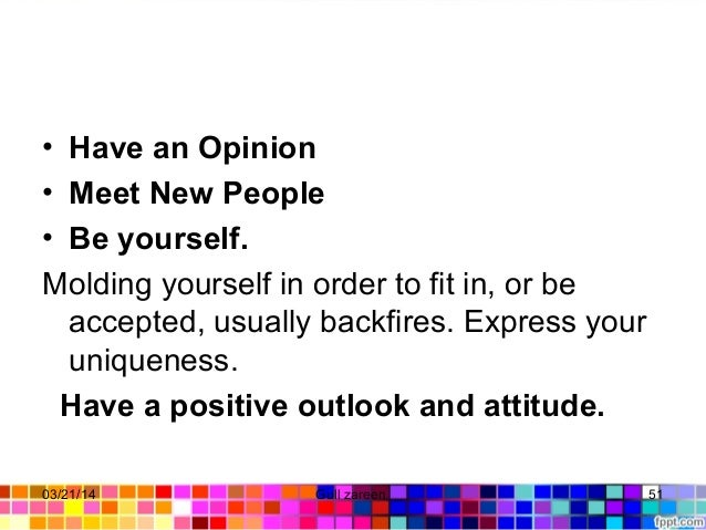• Have an Opinion • Meet New People • Be yourself. Moldingyourselfinordertofitin,orbe accepted,usuallybackfires...