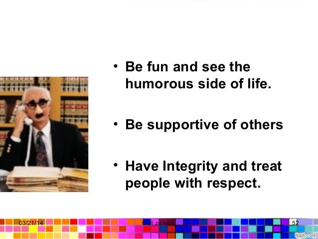 • Be fun and see the humorous side of life. • Be supportive of others • Have Integrity and treat people with respect. 03/2...