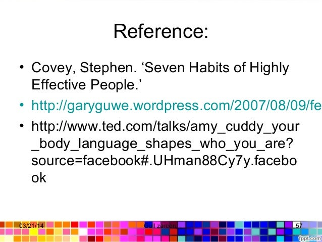 Reference: • Covey,Stephen.'SevenHabitsofHighly EffectivePeople.' • http://garyguwe.wordpress.com/2007/08/09/fea • ...