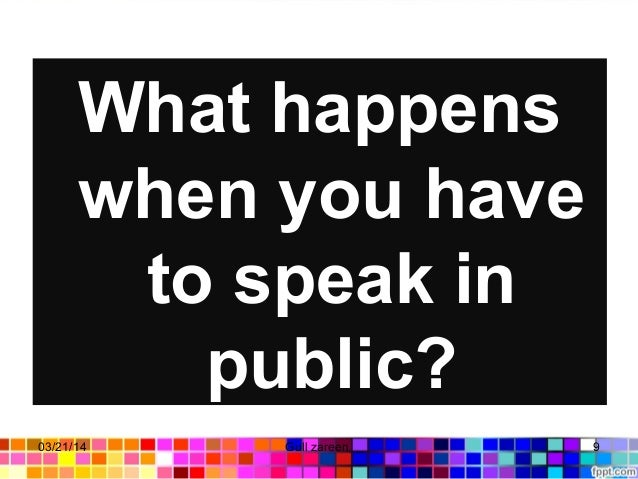 What happens when you have to speak in public? 03/21/14 9Gull zareen