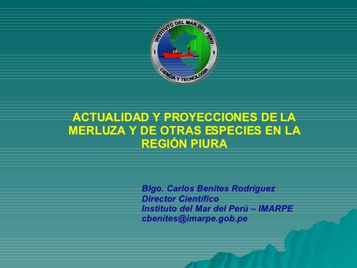 ACTUALIDAD Y PROYECCIONES DE LA MERLUZA Y DE OTRAS ESPECIES EN LA REGIÓN PIURA Blgo. Carlos Benites Rodríguez Director Cie...
