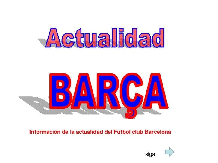 Actualidad<br />BARÇA<br />Información de la actualidad del Fútbol club Barcelona <br />siga<br />