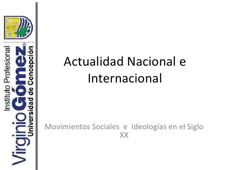Actualidad Nacional e Internacional<br />Movimientos Sociales  e  Ideologías en el Siglo XX<br />