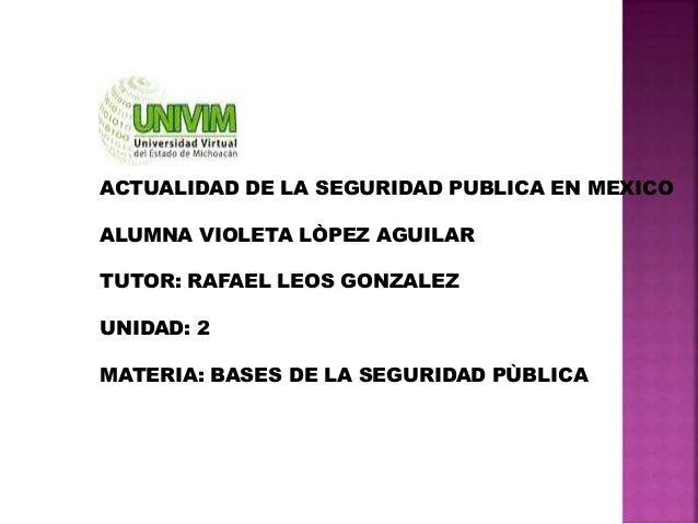 ACTUALIDAD DE LA SEGURIDAD PUBLICA EN MEXICO ALUMNA VIOLETA LÒPEZ AGUILAR TUTOR: RAFAEL LEOS GONZALEZ UNIDAD: 2 MATERIA: B...